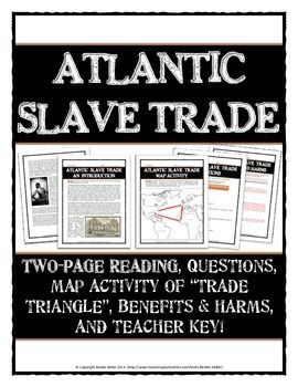 """Atlantic Slave Trade - Reading with Questions, Map Activity, Benefits and Harms - This 10 page Atlantic Slave Trade resource includes a variety of teaching materials. Overall, the resource is an excellent tool for teaching an overview of the Atlantic Slave Trade and the impacts it created for Europe, Africa and America. The resource includes a detailed teacher key and is designed to """"print and teach""""."""