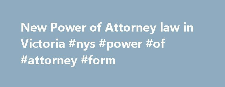 New Power of Attorney law in Victoria #nys #power #of #attorney #form http://attorney.remmont.com/new-power-of-attorney-law-in-victoria-nys-power-of-attorney-form/  #power of attorney victoria You may have heard about the new Powers of Attorney Bill just passed by the Victorian Parliament. It looks like it will come into effect over in September 2015. The Bill clarifies the existing law on enduring powers of attorney but makes two big changes: People with a disability can now […]