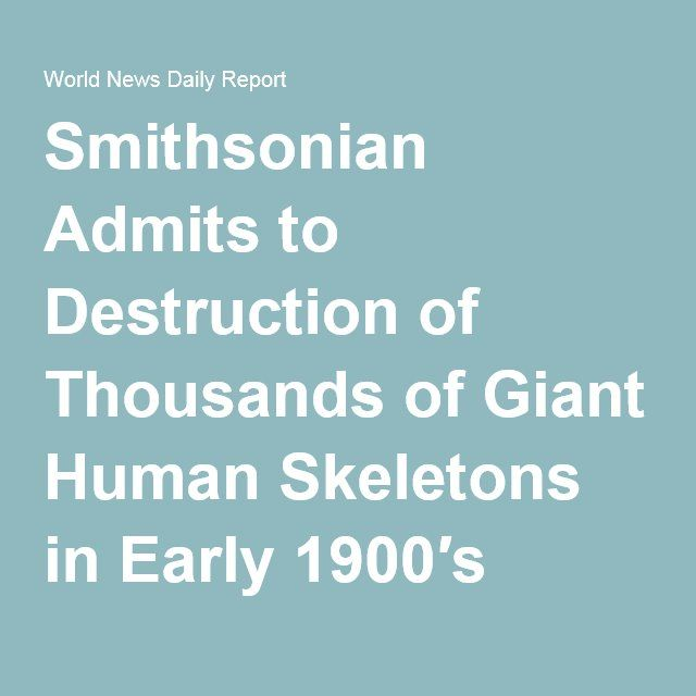 Smithsonian Admits to Destruction of Thousands of Giant Human Skeletons in Early 1900′s World News Daily Report