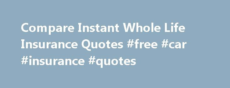 Compare Instant Whole Life Insurance Quotes #free #car #insurance #quotes http://nef2.com/compare-instant-whole-life-insurance-quotes-free-car-insurance-quotes/  #instant auto insurance quote # Instant Whole Life Insurance Quotes When shopping for a whole life insurance policy, most people want to get as much information about the policy that they are looking to buy as they can, as quickly as possible. Getting life insurance quotes used to be a difficult and time-consuming process, as...