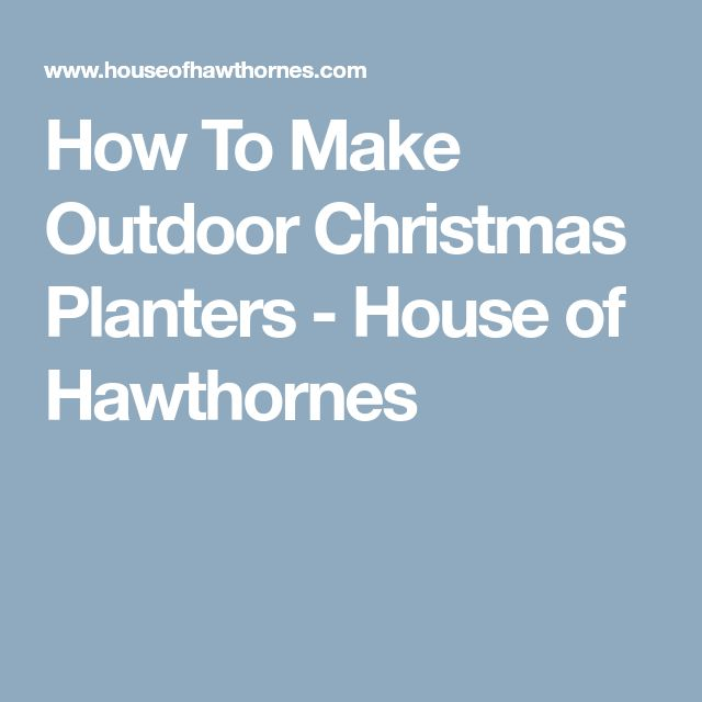 How To Make Outdoor Christmas Planters - House of Hawthornes