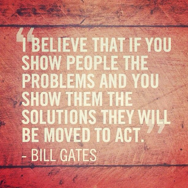"""""""I believe that if you show people the problems and you show them the solutions they will be moved to act.""""   - Bill Gates #quote"""