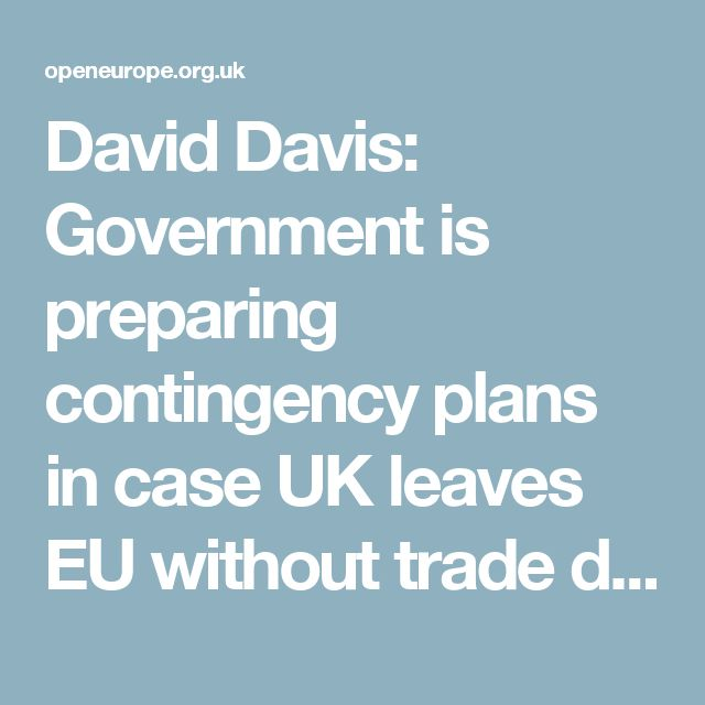 David Davis: Government is preparing contingency plans in case UK leaves EU without trade deal | Open Europe