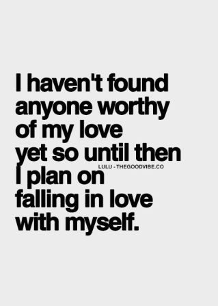 I haven't found anyone worthy of my love, yet so until then, I plan on falling in love with myself