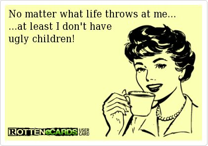 No matter what life throws at me...at least I don't have ugly children!