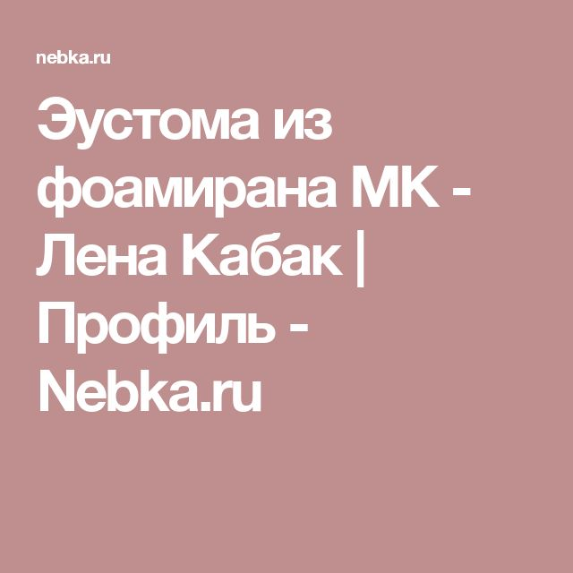 Эустома из фоамирана МК  - Лена Кабак    Профиль - Nebka.ru