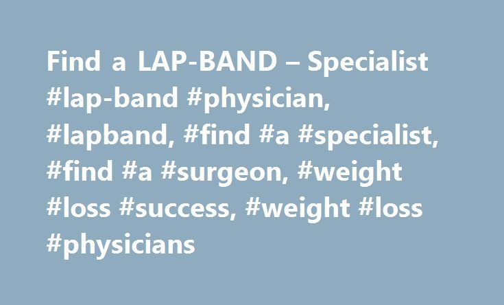 Find a LAP-BAND – Specialist #lap-band #physician, #lapband, #find #a #specialist, #find #a #surgeon, #weight #loss #success, #weight #loss #physicians http://south-dakota.nef2.com/find-a-lap-band-specialist-lap-band-physician-lapband-find-a-specialist-find-a-surgeon-weight-loss-success-weight-loss-physicians/  # Note: Names and details are provided for your information only. Decisions regarding choice of physician and treatment options are a patient's responsibility, as is all communication…
