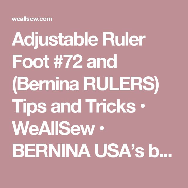 Adjustable Ruler Foot #72 ( and Bernina RULERS) Tips and Tricks • WeAllSew • BERNINA USA's blog, WeAllSew, offers fun project ideas, patterns, video tutorials and sewing tips for sewers and crafters of all ages and skill levels.