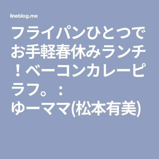 フライパンひとつで お手軽春休みランチ!ベーコンカレーピラフ。 : ゆーママ(松本有美)