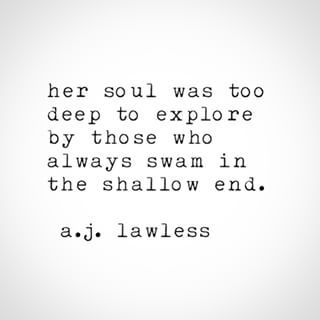 """~ """"Her soul was too deep to explore by those who always swam in the shallow end."""" ---A. J. Lawless."""