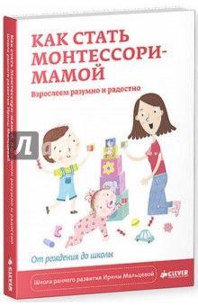 Ирина Мальцева - Как стать Монтессори-мамой. Взрослеем разумно и радостно обложка книги