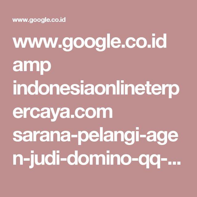 www.google.co.id amp indonesiaonlineterpercaya.com sarana-pelangi-agen-judi-domino-qq-bandar-poker-dan-bandar-qiu-qiu-99-terpercaya-seasia amp