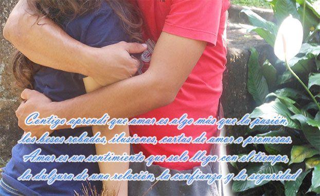 Contigo aprendí que amar es algo más que la pasión, besos robados, ilusiones, cartas de amor o promesas. Amar es un sentimiento que solo llega con el tiempo, la dulzura de una relación, la confianza y la seguridad