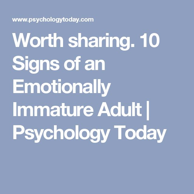 Worth sharing.  10 Signs of an Emotionally Immature Adult | Psychology Today