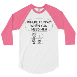 WHERE IS 2PAC WHEN YOU NEED HIM 3/4 sleeve raglan shirt (THIS IS A UNISEX SHIRT, PLEASE CHECK SIZE CHART)