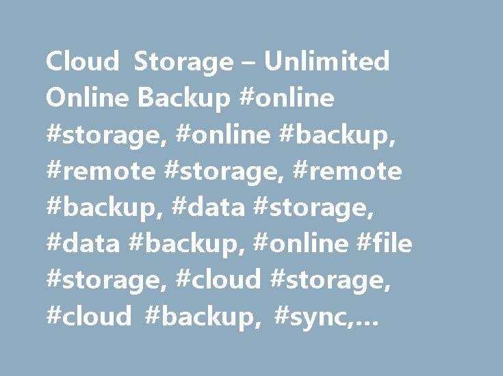 Cloud Storage – Unlimited Online Backup #online #storage, #online #backup, #remote #storage, #remote #backup, #data #storage, #data #backup, #online #file #storage, #cloud #storage, #cloud #backup, #sync, #online #sync http://anaheim.remmont.com/cloud-storage-unlimited-online-backup-online-storage-online-backup-remote-storage-remote-backup-data-storage-data-backup-online-file-storage-cloud-storage-cloud-backup-s/  # Cloud Storage Unlimited Online Backup Backup Automatic online backup for all…