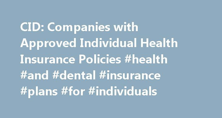 CID: Companies with Approved Individual Health Insurance Policies #health #and #dental #insurance #plans #for #individuals http://dental.remmont.com/cid-companies-with-approved-individual-health-insurance-policies-health-and-dental-insurance-plans-for-individuals-2/  #health and dental insurance plans for individuals # AETNA LIFE INSURANCE COMPANY151 Farmington Avenue, Hartford, CT 06156 (800) 217-2386 www.aetna.com ANTHEM HEALTH PLANS, INC. dba ANTHEM BLUE CROSS BLUE SHIELD OF CT 108 Leigus…
