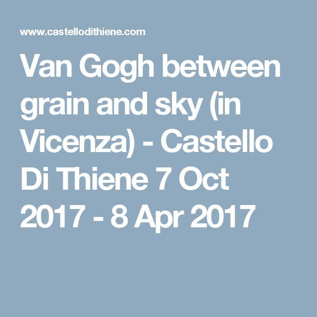 Van Gogh between grain and sky (in Vicenza) - Castello Di Thiene  7 Oct 2017 - 8 Apr 2017