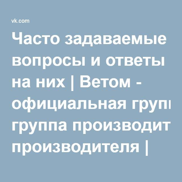 Часто задаваемые вопросы и ответы на них | Ветом - официальная группа производителя | ВКонтакте