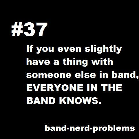 Band nerd problems. Yea my band knew that my boyfriend and i were gonna go out before i knew so yea...