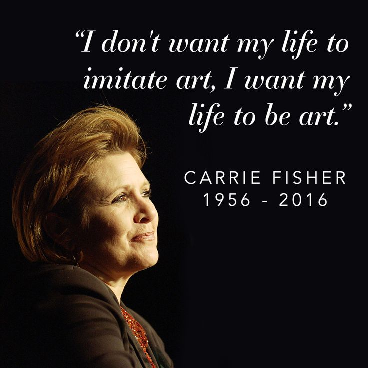 """Carrie Fisher: """"I don't want my life to imitate art, I want my life to be art."""""""