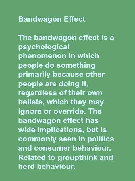 Bandwagon Effect    The bandwagon effect is a psychological phenomenon in which people do something primarily because other people are doing it, regardless of their own beliefs, which they may ignore or override. The bandwagon effect has wide implications, but is commonly seen in politics and consumer behaviour. Related to groupthink and herd behaviour.