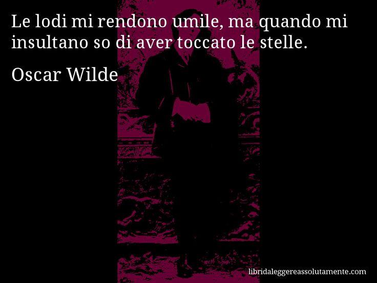 Aforisma di Oscar Wilde : Le lodi mi rendono umile, ma quando mi insultano so di aver toccato le stelle.