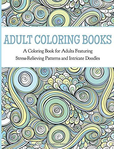 Adult Coloring Books A Book For Adults Featuring Stress Relieving Patterns And Intricate Doodles Paperback