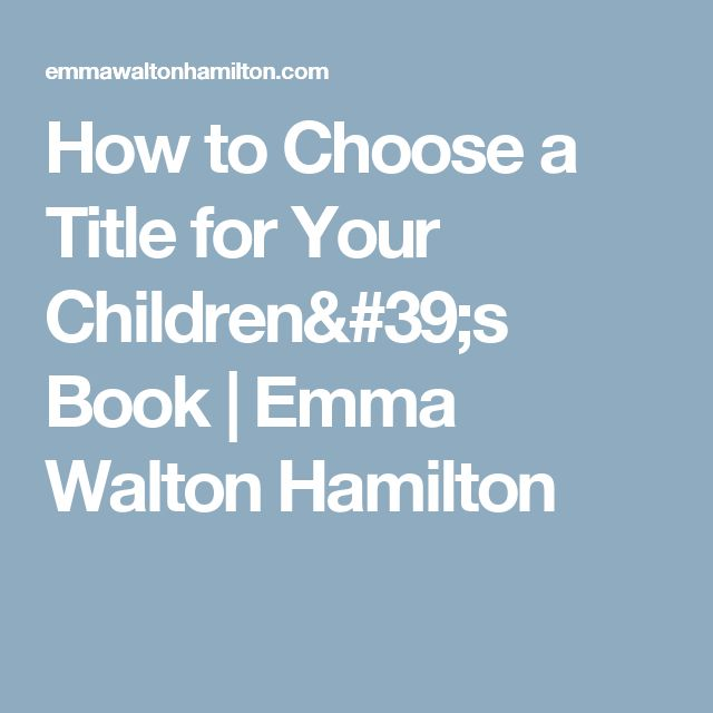 How to Choose a Title for Your Children's Book   Emma Walton Hamilton
