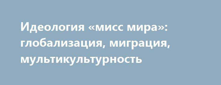 """Идеология «мисс мира»: глобализация, миграция, мультикультурность http://rusdozor.ru/2017/02/02/ideologiya-miss-mira-globalizaciya-migraciya-multikulturnost/  Кто сказал, что """"мисски"""" аполитичны? Новоизбранная """"мисс мира – 2017"""" Ирис Миттенар подвергла критике политику Трампа, который ныне пытается хоть как-то ограничить незаконную миграцию в США, разрушающую американское общество. Особенно ее обидела политика администрации США в отношении приезжих из мусульманских ..."""