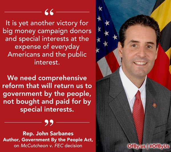 "Rep. John Sarbanes on McCutcheon v. FEC decision: ""It is yet another victory for big money campaign donors and special interests at the expense of everyday Americans and the public interest. We need comprehensive reform that will return us to government by the people, not bought and paid for by special interests."" (April 2, 2014)"