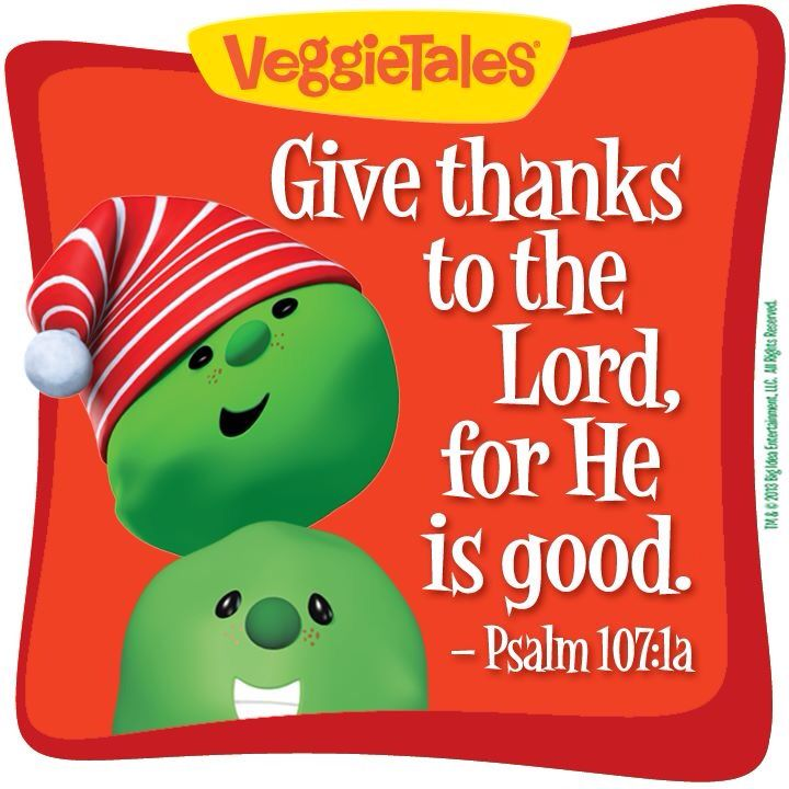 Christmas Veggie Tales but always no matter what time of the year give thanks!