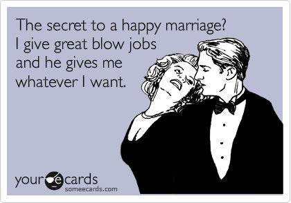 The secret to a happy marriage? I give great blow jobs and he gives me whatever I want.