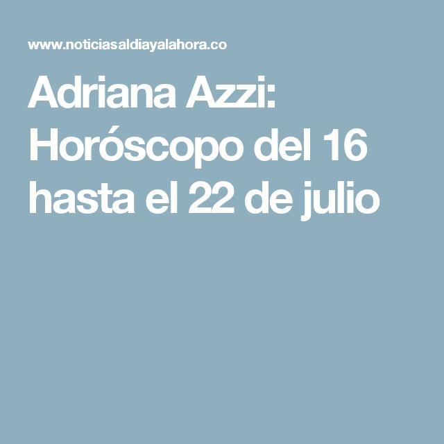 Adriana Azzi: Horóscopo del 16 hasta el 22 de julio