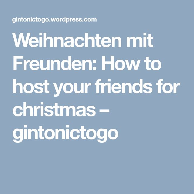 Weihnachten mit Freunden: How to host your friends for christmas – gintonictogo