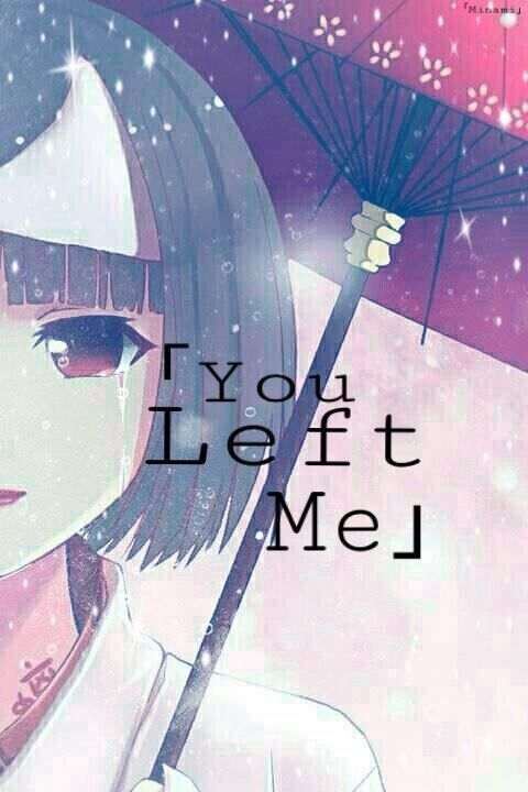 """"""" You Left Me""""      Edited By 「Minami」"""