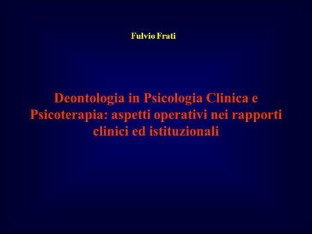 Deontologia in Psicologia Clinica e Psicoterapia: aspetti operativi nei rapporti clinici ed istituzionali Fulvio Frati.