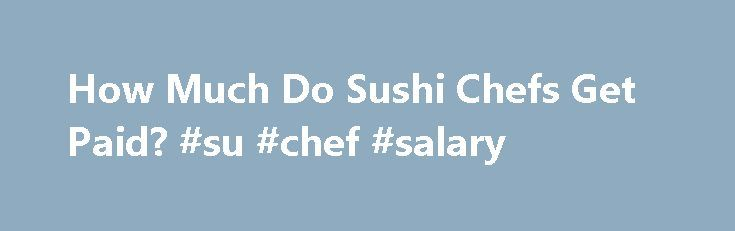 How Much Do Sushi Chefs Get Paid? #su #chef #salary http://ghana.remmont.com/how-much-do-sushi-chefs-get-paid-su-chef-salary/  # How Much Do Sushi Chefs Get Paid? Related Articles Topping the list of college degrees that don t pay much are those in the culinary arts. In this industry as a whole, mid-career salaries are only estimated at about $50,000 a year at least according to a recent report from CNN. But specializing in a cuisine can sometimes increase earnings, largely due to the need…
