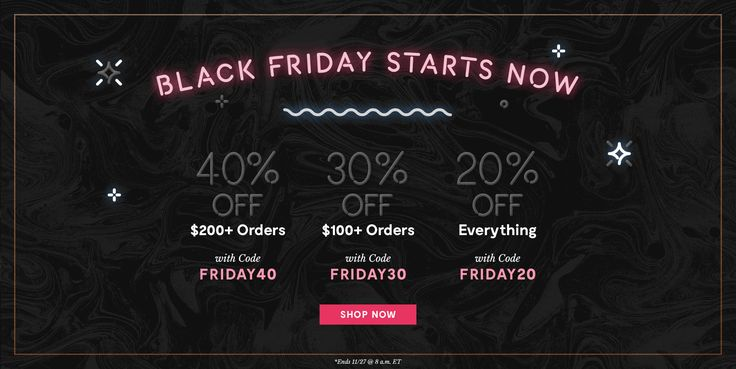 Black Friday Starts Now. 40% Off $200+ Orders with code FRIDAY40.  30% off $100+ Orders with code FRIDAY30. 20% off Everything with code FRIDAY20. SHOP NOW. *Ends 11/27 @ 8am ET