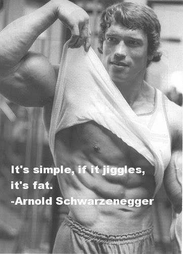 Its simple, if it jiggles, its fat. - Arnold  Schwarzenegger