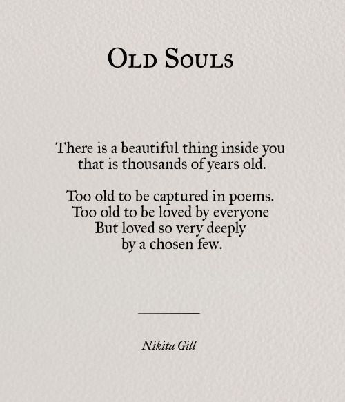 Old Souls ..There is a beautiful thing inside You that is thousands of years old. Too old to be captured in poems. Too old to be loved by everyone, but loved so very deeply by a chosen few. ~ Nikita Gill                                                                                                                                                      More