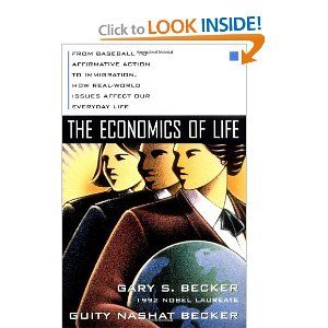 The Economics of Life: From Baseball to Affirmative Action to Immigration, How Real-World Issues Affect Our Everyday Life by Gary Becker, Guity Becker