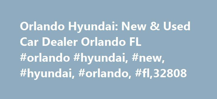 Orlando Hyundai: New & Used Car Dealer Orlando FL #orlando #hyundai, #new, #hyundai, #orlando, #fl,32808 http://solomon-islands.nef2.com/orlando-hyundai-new-used-car-dealer-orlando-fl-orlando-hyundai-new-hyundai-orlando-fl32808/  # Orlando Hyundai – The best Hyundai dealership in Orlando FL. We know you'll have a lot of questions while looking for that perfect vehicle to buy. We can help you with some of the most commonly asked questions to try and make the process easier. Let us know how we…