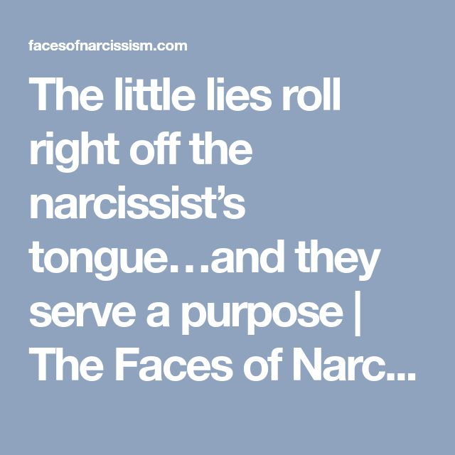 The little lies roll right off the narcissist's tongue…and they serve a purpose   The Faces of Narcissism