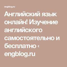 Английский язык онлайн! Изучение английского самостоятельно и бесплатно ‹ engblog.ru