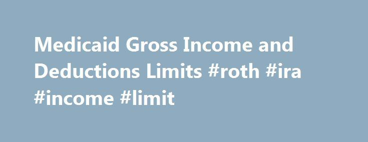 Medicaid Gross Income and Deductions Limits #roth #ira #income #limit http://income.remmont.com/medicaid-gross-income-and-deductions-limits-roth-ira-income-limit/  #medicaid income limits # Medicaid Gross Income and Deductions Limits Medicaid is a state-run program that helps people to afford their medical bills. There is more to determining eligibility for Medicaid than simply a person's income. Only people with certain circumstances and who meet particular limits for their modified…