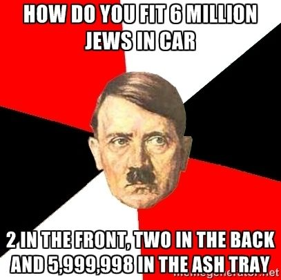 Advice Hitler - how do you fit 6 million jews in car 2 in the front, two in the back and 5,999,998 in the ash tray