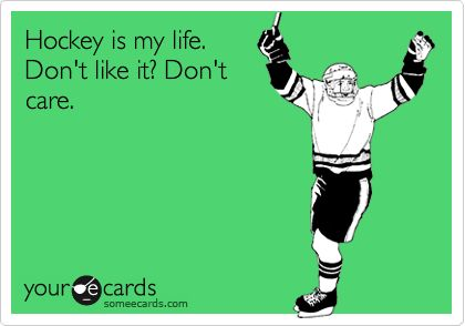 truth. Whether you like it or not, I'm going into a career in the world of hockey, so yeah... Hockey is my life!