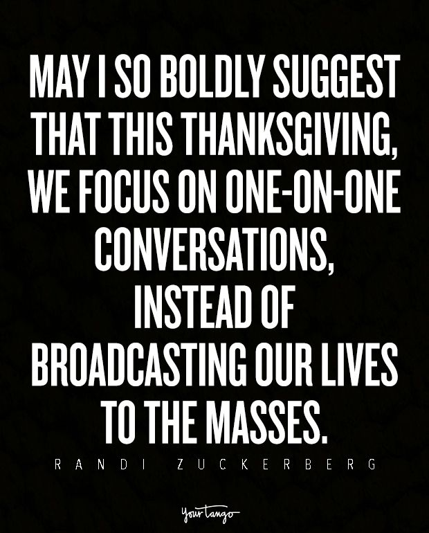May I so boldly suggest that this Thanksgiving, we focus on one-on-one conversations, instead of broadcasting our lives to the masses. — Randi Zuckerberg