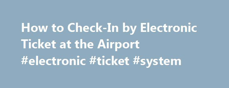 How to Check-In by Electronic Ticket at the Airport #electronic #ticket #system http://florida.nef2.com/how-to-check-in-by-electronic-ticket-at-the-airport-electronic-ticket-system/  # How to Check-In by Electronic Ticket at the Airport Using a self-service check-in kisosk. (Photo: Thinkstock Images/Comstock/Getty Images ) Related Articles Electronic airline tickets, or e-tickets, offer some conveniences to passengers, but using them is not quite as simple as scanning a printout at the…